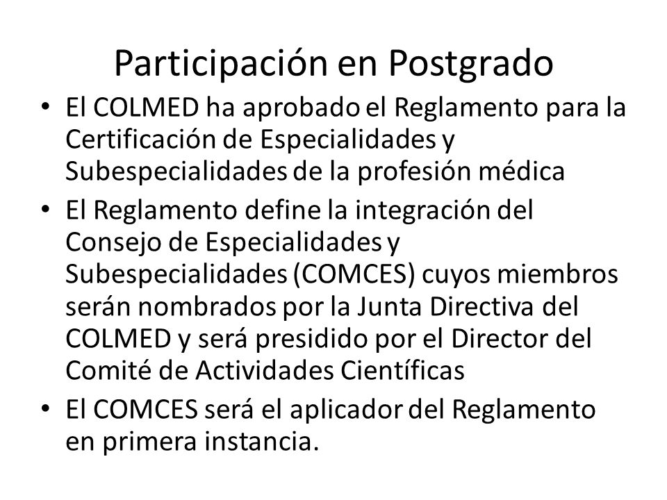 Participación en Postgrado El COLMED ha aprobado el Reglamento para la Certificación de Especialidades y Subespecialidades de la profesión médica El R