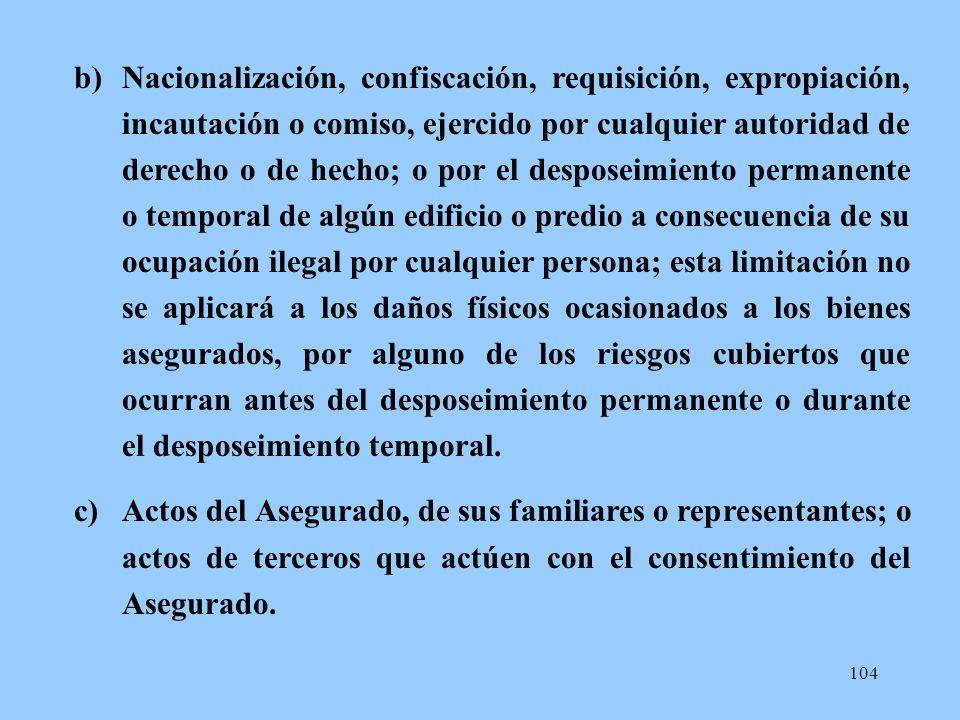 104 b)Nacionalización, confiscación, requisición, expropiación, incautación o comiso, ejercido por cualquier autoridad de derecho o de hecho; o por el