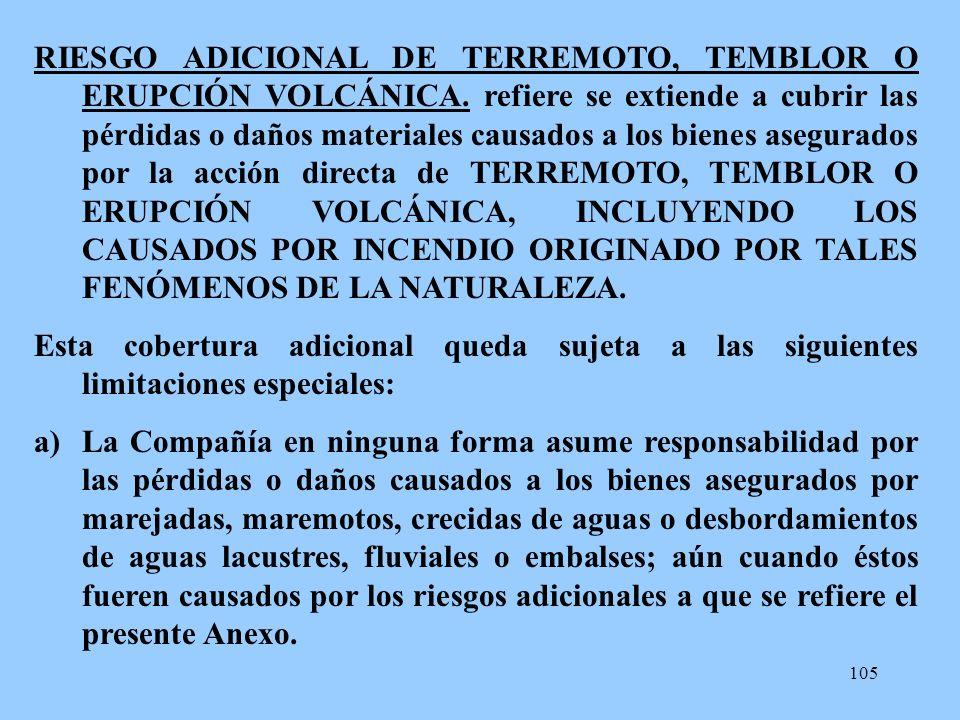 105 RIESGO ADICIONAL DE TERREMOTO, TEMBLOR O ERUPCIÓN VOLCÁNICA. refiere se extiende a cubrir las pérdidas o daños materiales causados a los bienes as