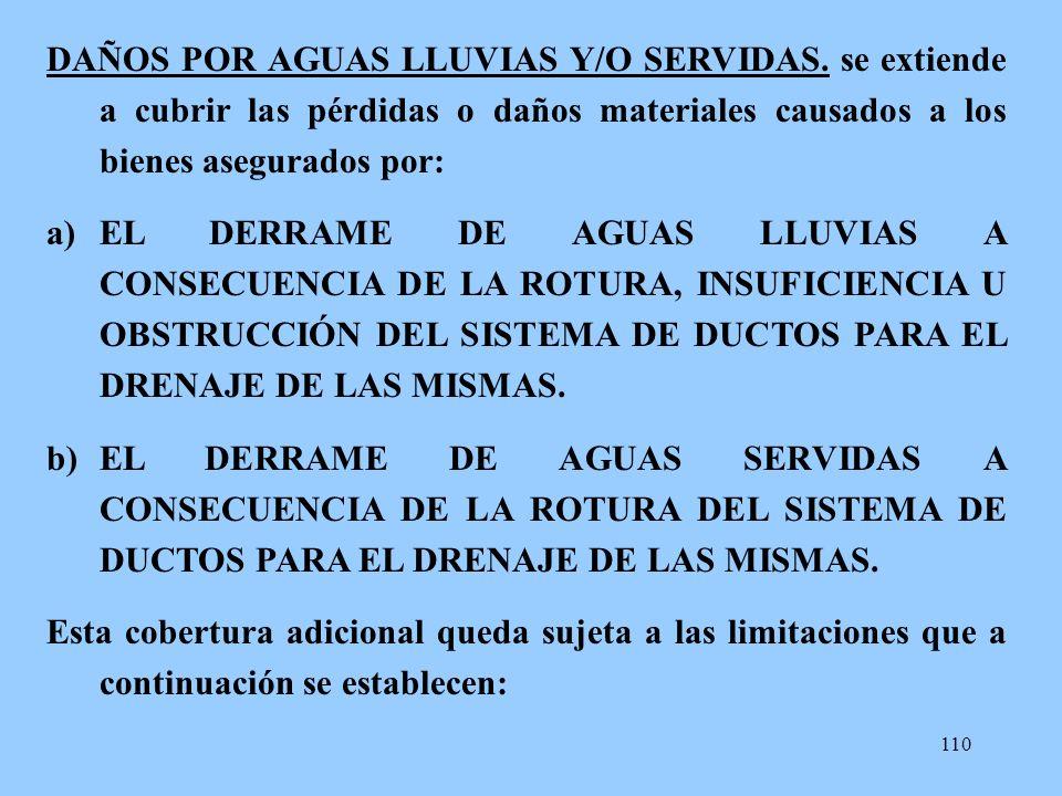 110 DAÑOS POR AGUAS LLUVIAS Y/O SERVIDAS. se extiende a cubrir las pérdidas o daños materiales causados a los bienes asegurados por: a)EL DERRAME DE A