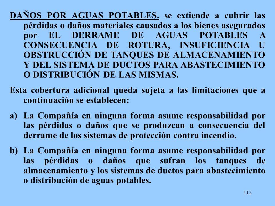 112 DAÑOS POR AGUAS POTABLES. se extiende a cubrir las pérdidas o daños materiales causados a los bienes asegurados por EL DERRAME DE AGUAS POTABLES A