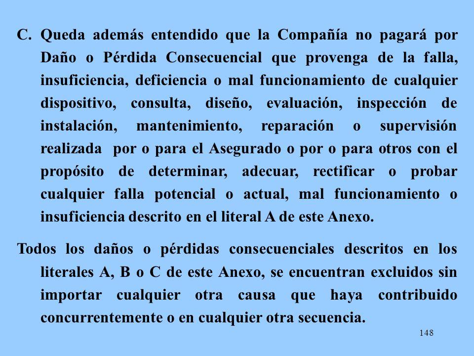 148 C.Queda además entendido que la Compañía no pagará por Daño o Pérdida Consecuencial que provenga de la falla, insuficiencia, deficiencia o mal fun