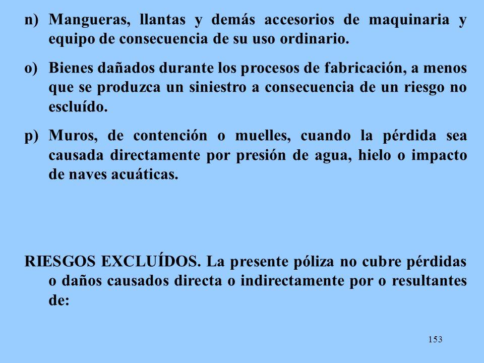 153 n)Mangueras, llantas y demás accesorios de maquinaria y equipo de consecuencia de su uso ordinario. o)Bienes dañados durante los procesos de fabri