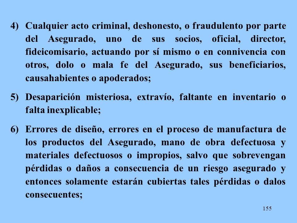 155 4)Cualquier acto criminal, deshonesto, o fraudulento por parte del Asegurado, uno de sus socios, oficial, director, fideicomisario, actuando por s