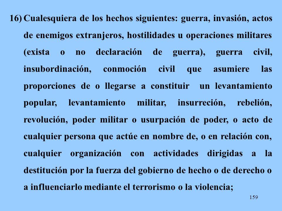 159 16)Cualesquiera de los hechos siguientes: guerra, invasión, actos de enemigos extranjeros, hostilidades u operaciones militares (exista o no decla