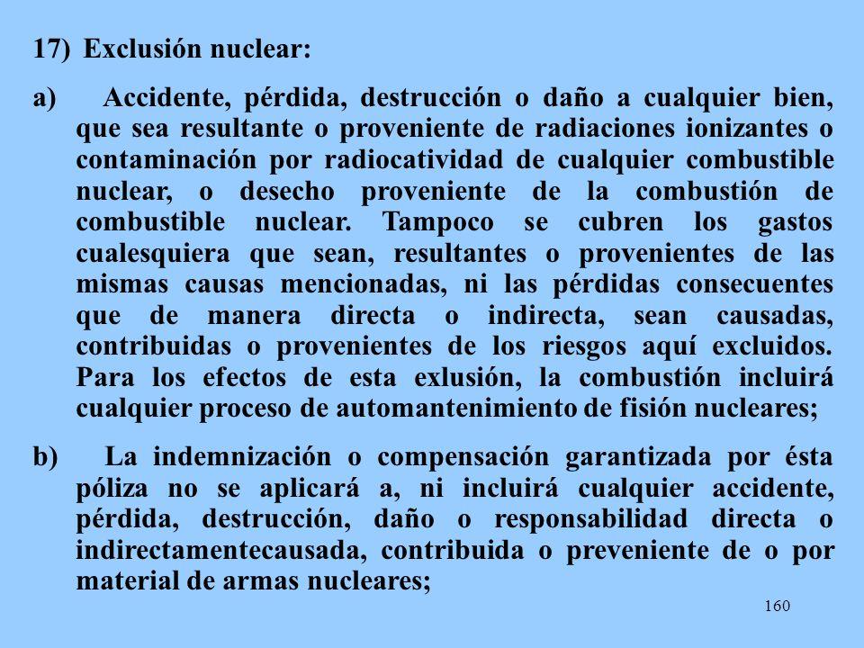 160 17) Exclusión nuclear: a) Accidente, pérdida, destrucción o daño a cualquier bien, que sea resultante o proveniente de radiaciones ionizantes o co