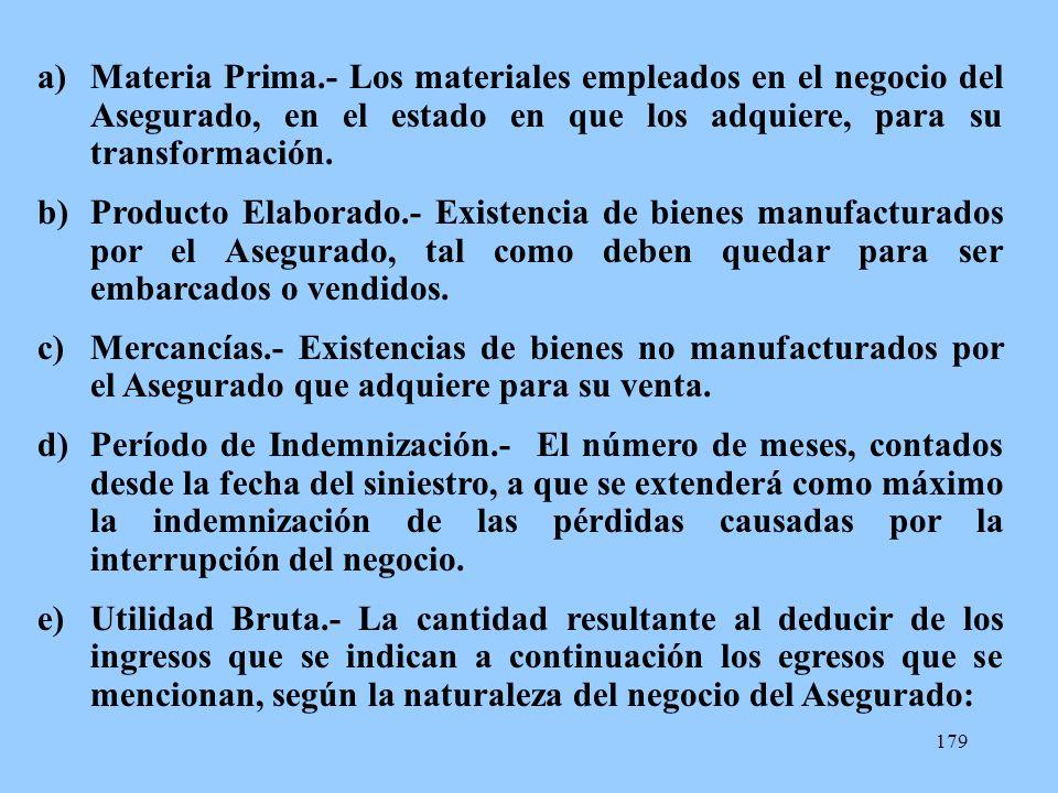 179 a)Materia Prima.- Los materiales empleados en el negocio del Asegurado, en el estado en que los adquiere, para su transformación. b)Producto Elabo