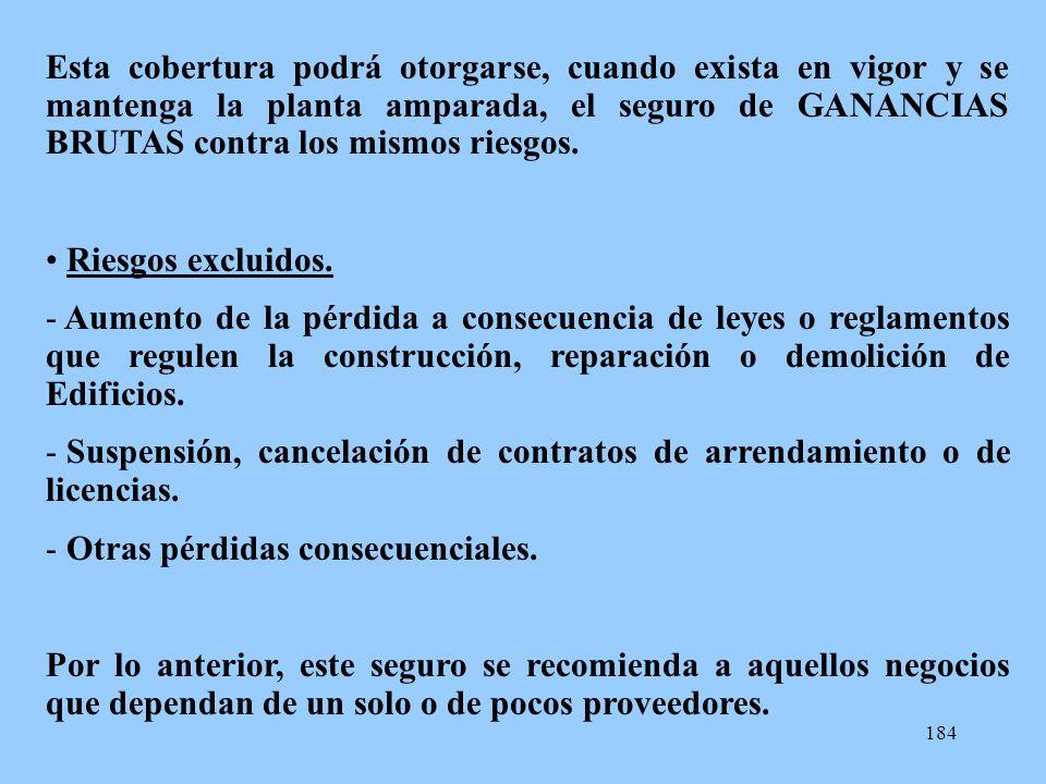 184 Esta cobertura podrá otorgarse, cuando exista en vigor y se mantenga la planta amparada, el seguro de GANANCIAS BRUTAS contra los mismos riesgos.