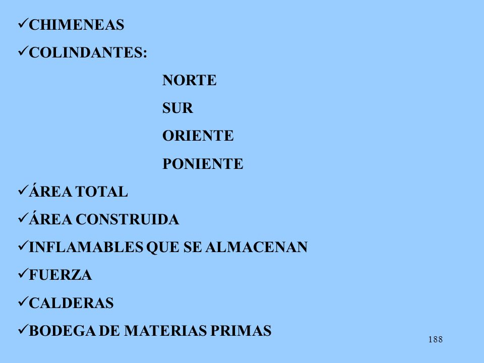 188 CHIMENEAS COLINDANTES: NORTE SUR ORIENTE PONIENTE ÁREA TOTAL ÁREA CONSTRUIDA INFLAMABLES QUE SE ALMACENAN FUERZA CALDERAS BODEGA DE MATERIAS PRIMA