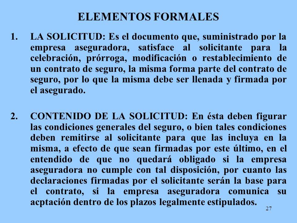 27 ELEMENTOS FORMALES 1.LA SOLICITUD: Es el documento que, suministrado por la empresa aseguradora, satisface al solicitante para la celebración, prór