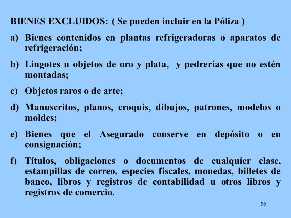 56 BIENES EXCLUIDOS: ( Se pueden incluir en la Póliza ) a)Bienes contenidos en plantas refrigeradoras o aparatos de refrigeración; b)Lingotes u objeto
