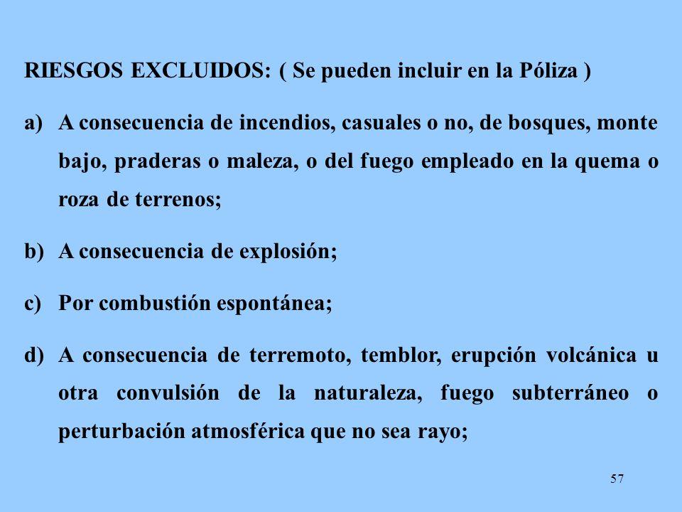 57 RIESGOS EXCLUIDOS: ( Se pueden incluir en la Póliza ) a)A consecuencia de incendios, casuales o no, de bosques, monte bajo, praderas o maleza, o de