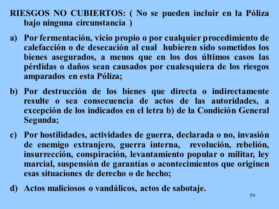 59 RIESGOS NO CUBIERTOS: ( No se pueden incluir en la Póliza bajo ninguna circunstancia ) a)Por fermentación, vicio propio o por cualquier procedimien