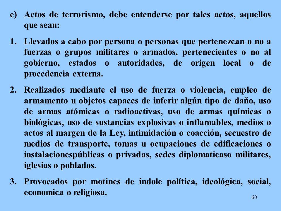 60 e)Actos de terrorismo, debe entenderse por tales actos, aquellos que sean: 1.Llevados a cabo por persona o personas que pertenezcan o no a fuerzas