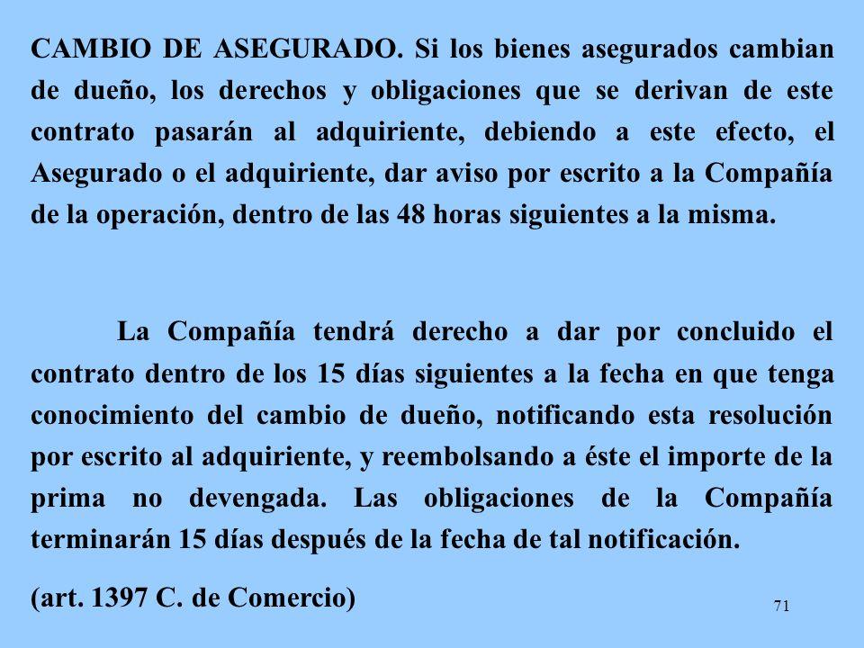 71 CAMBIO DE ASEGURADO. Si los bienes asegurados cambian de dueño, los derechos y obligaciones que se derivan de este contrato pasarán al adquiriente,