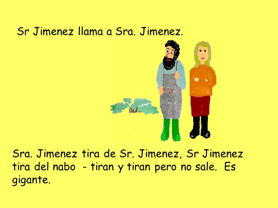 Sr Jimenez llama a Sra. Jimenez. Sra. Jimenez tira de Sr. Jimenez, Sr Jimenez tira del nabo - tiran y tiran pero no sale. Es gigante.