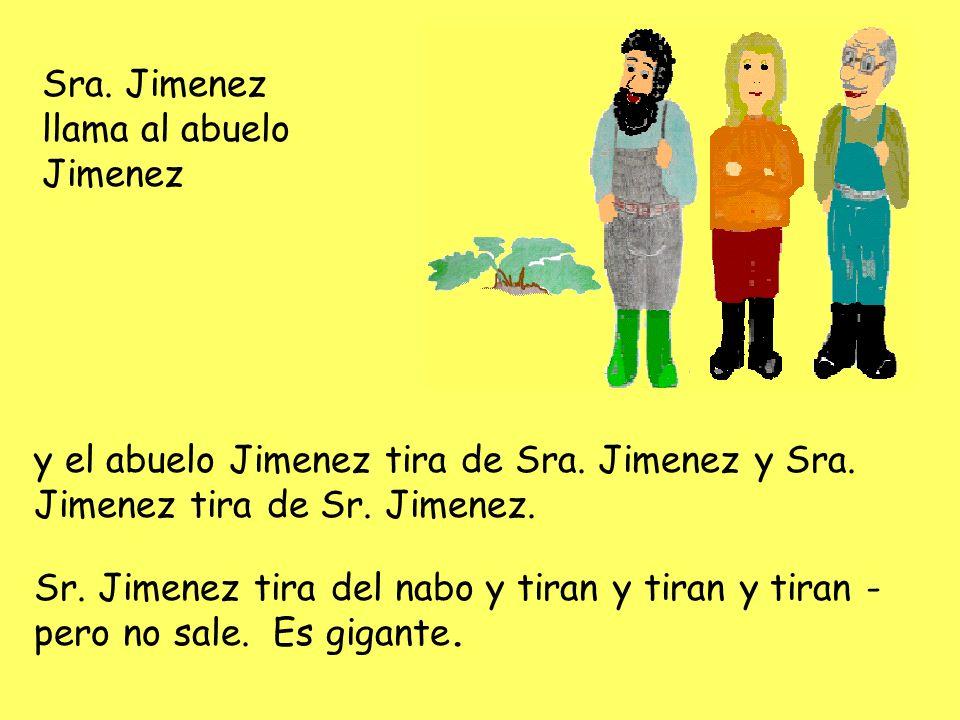 Sra. Jimenez llama al abuelo Jimenez y el abuelo Jimenez tira de Sra. Jimenez y Sra. Jimenez tira de Sr. Jimenez. Sr. Jimenez tira del nabo y tiran y