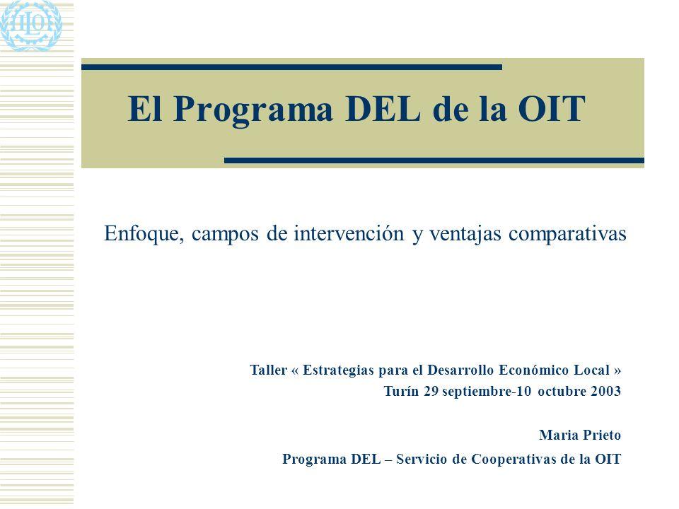 El Programa DEL de la OIT Enfoque, campos de intervención y ventajas comparativas Taller « Estrategias para el Desarrollo Económico Local » Turín 29 septiembre-10 octubre 2003 Maria Prieto Programa DEL – Servicio de Cooperativas de la OIT