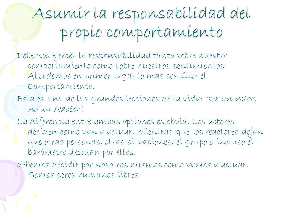 Asumir la responsabilidad del propio comportamiento Debemos ejercer la responsabilidad tanto sobre nuestro comportamiento como sobre nuestros sentimie
