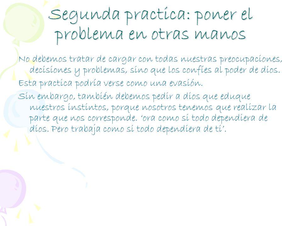 Segunda practica: poner el problema en otras manos No debemos tratar de cargar con todas nuestras preocupaciones, decisiones y problemas, sino que los