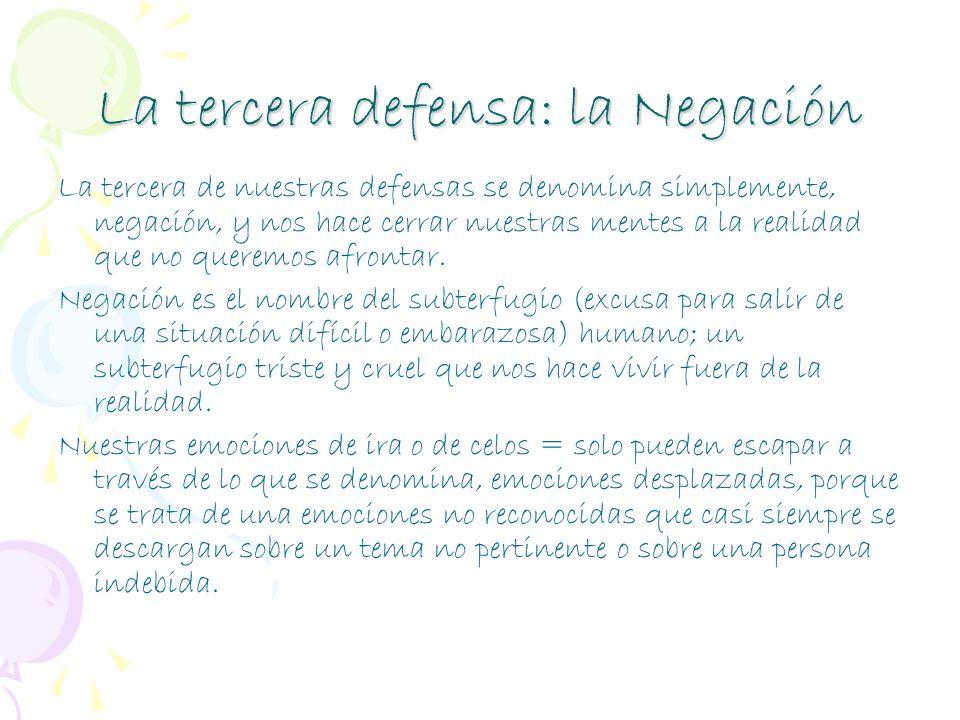 La tercera defensa: la Negación La tercera de nuestras defensas se denomina simplemente, negación, y nos hace cerrar nuestras mentes a la realidad que