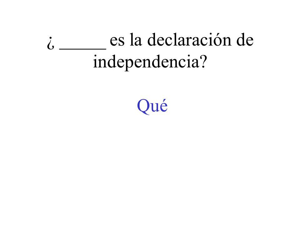 ¿ _____ es la declaración de independencia? Qué