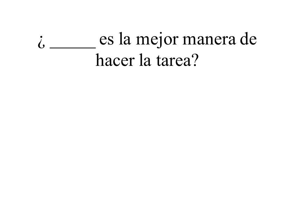 ¿ _____ es la mejor manera de hacer la tarea?