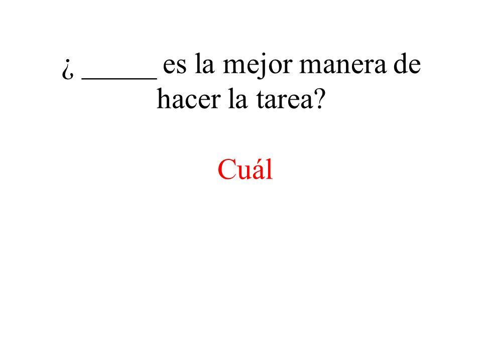 ¿ _____ es la mejor manera de hacer la tarea? Cuál