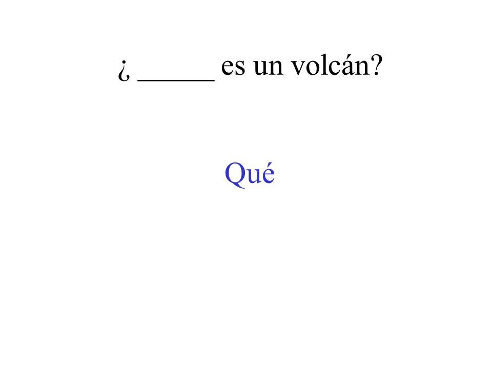 ¿ _____ es un volcán? Qué
