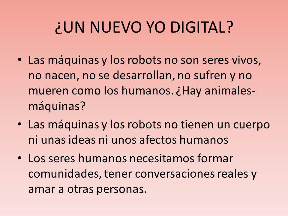 ¿UN NUEVO YO DIGITAL? Las máquinas y los robots no son seres vivos, no nacen, no se desarrollan, no sufren y no mueren como los humanos. ¿Hay animales