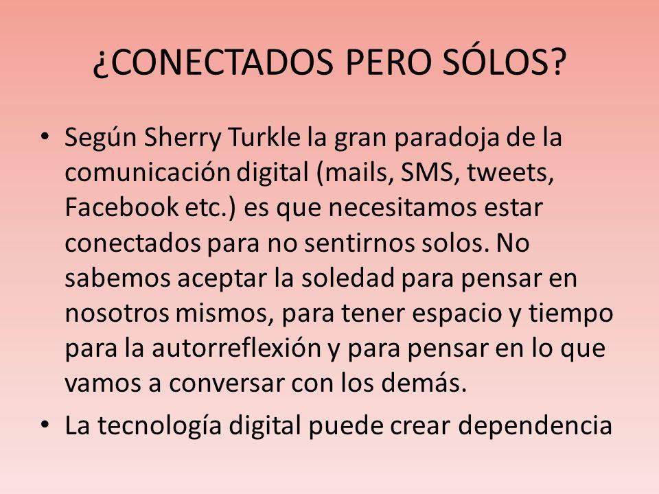 ¿CONECTADOS PERO SÓLOS? Según Sherry Turkle la gran paradoja de la comunicación digital (mails, SMS, tweets, Facebook etc.) es que necesitamos estar c