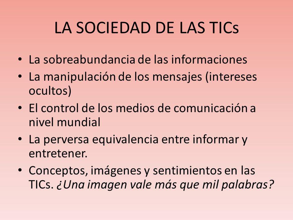 LA SOCIEDAD DE LAS TICs La sobreabundancia de las informaciones La manipulación de los mensajes (intereses ocultos) El control de los medios de comuni