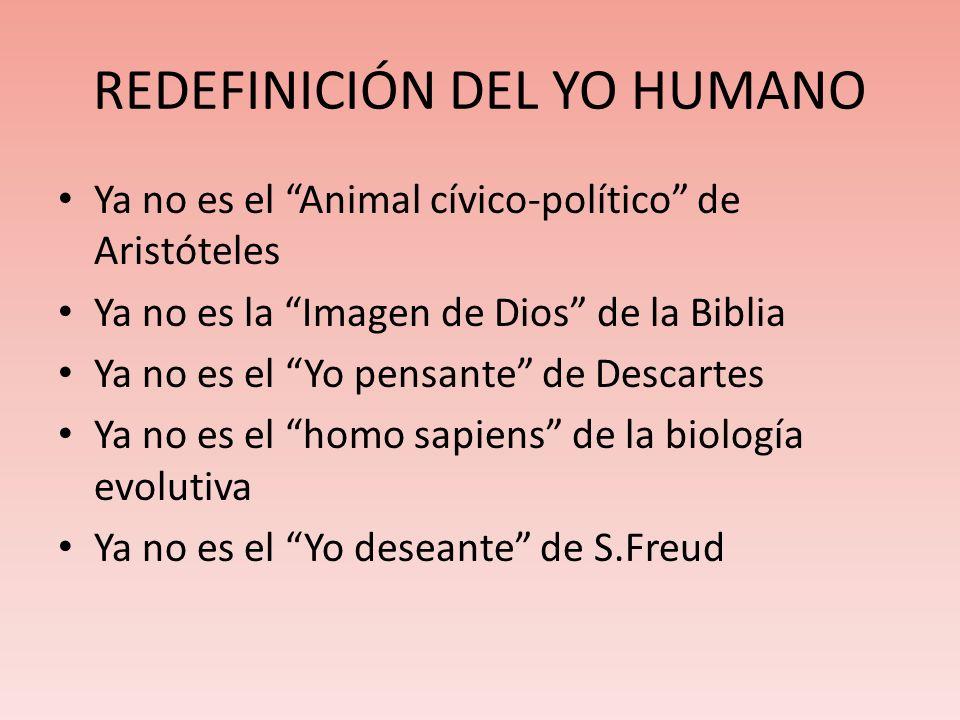REDEFINICIÓN DEL YO HUMANO Ya no es el Animal cívico-político de Aristóteles Ya no es la Imagen de Dios de la Biblia Ya no es el Yo pensante de Descartes Ya no es el homo sapiens de la biología evolutiva Ya no es el Yo deseante de S.Freud