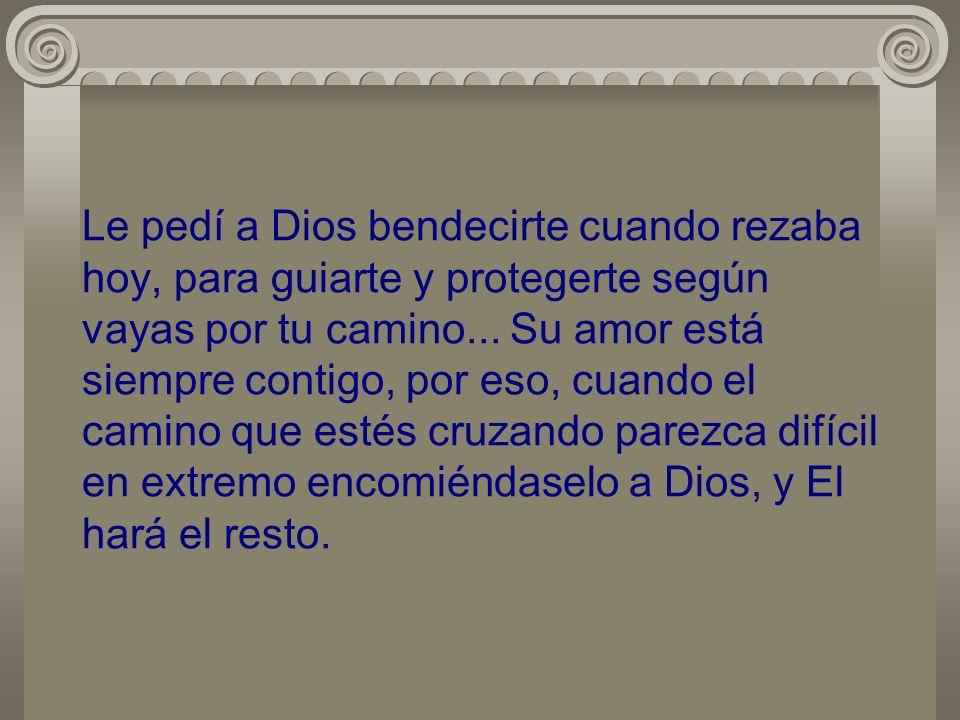 Le pedí a Dios bendecirte cuando rezaba hoy, para guiarte y protegerte según vayas por tu camino... Su amor está siempre contigo, por eso, cuando el c