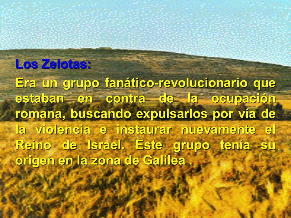 Los Zelotas: Era un grupo fanático-revolucionario que estaban en contra de la ocupación romana, buscando expulsarlos por vía de la violencia e instaurar nuevamente el Reino de Israel.