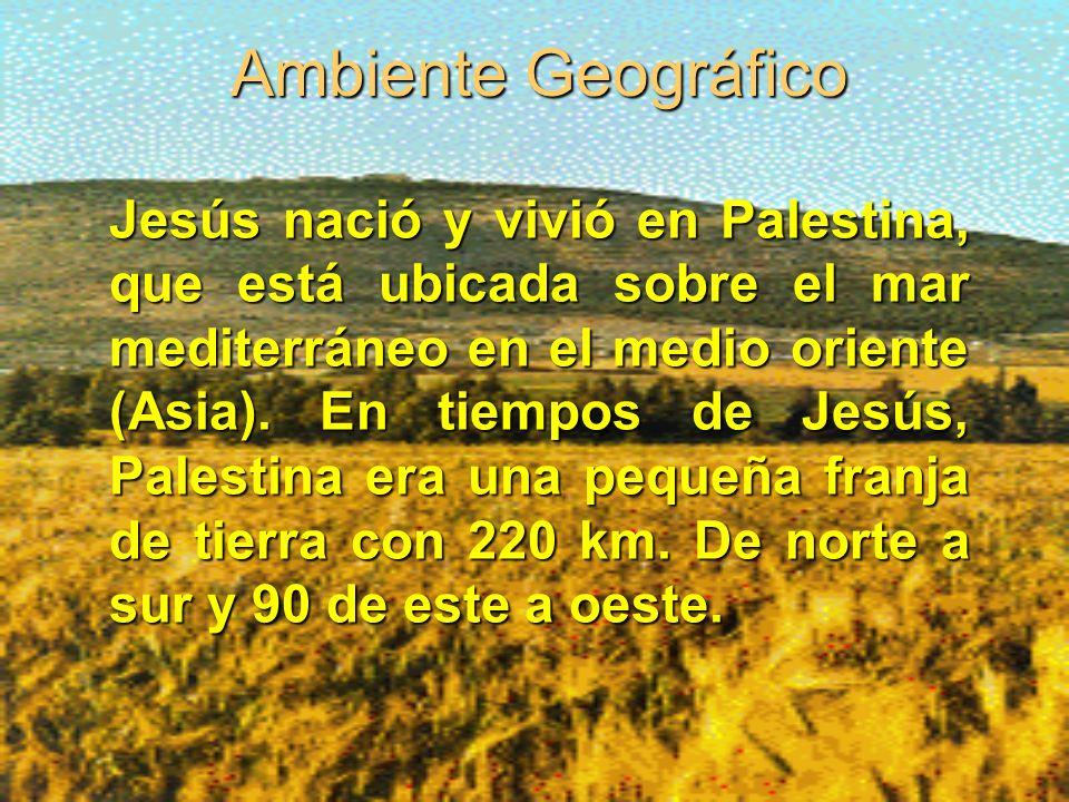 Ambiente Geográfico Jesús nació y vivió en Palestina, que está ubicada sobre el mar mediterráneo en el medio oriente (Asia).