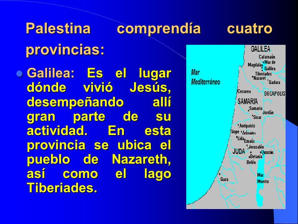 Palestina comprendía cuatro provincias: Galilea:Es el lugar dónde vivió Jesús, desempeñando allí gran parte de su actividad.