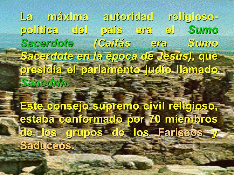 La máxima autoridad religioso- política del país era el Sumo Sacerdote (Caifás era Sumo Sacerdote en la época de Jesús), que presidía el parlamento judío llamado Sanedrín.