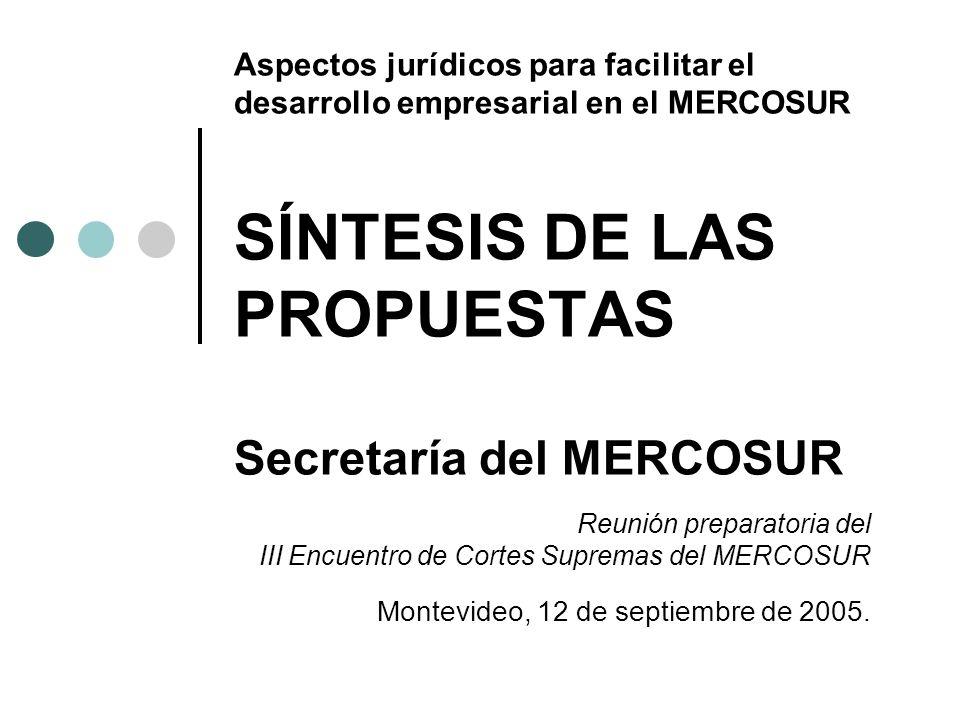Aspectos jurídicos para facilitar el desarrollo empresarial en el MERCOSUR SÍNTESIS DE LAS PROPUESTAS Secretaría del MERCOSUR Reunión preparatoria del III Encuentro de Cortes Supremas del MERCOSUR Montevideo, 12 de septiembre de 2005.