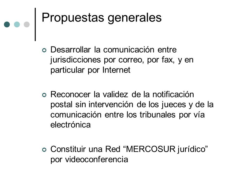 Propuestas generales Desarrollar la comunicación entre jurisdicciones por correo, por fax, y en particular por Internet Reconocer la validez de la notificación postal sin intervención de los jueces y de la comunicación entre los tribunales por vía electrónica Constituir una Red MERCOSUR jurídico por videoconferencia