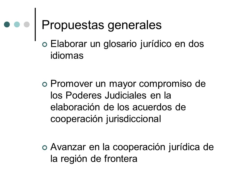 Propuestas generales Elaborar un glosario jurídico en dos idiomas Promover un mayor compromiso de los Poderes Judiciales en la elaboración de los acuerdos de cooperación jurisdiccional Avanzar en la cooperación jurídica de la región de frontera