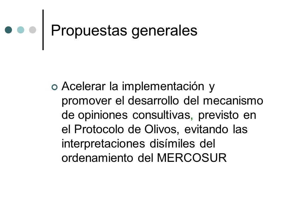 Propuestas generales Acelerar la implementación y promover el desarrollo del mecanismo de opiniones consultivas, previsto en el Protocolo de Olivos, evitando las interpretaciones disímiles del ordenamiento del MERCOSUR