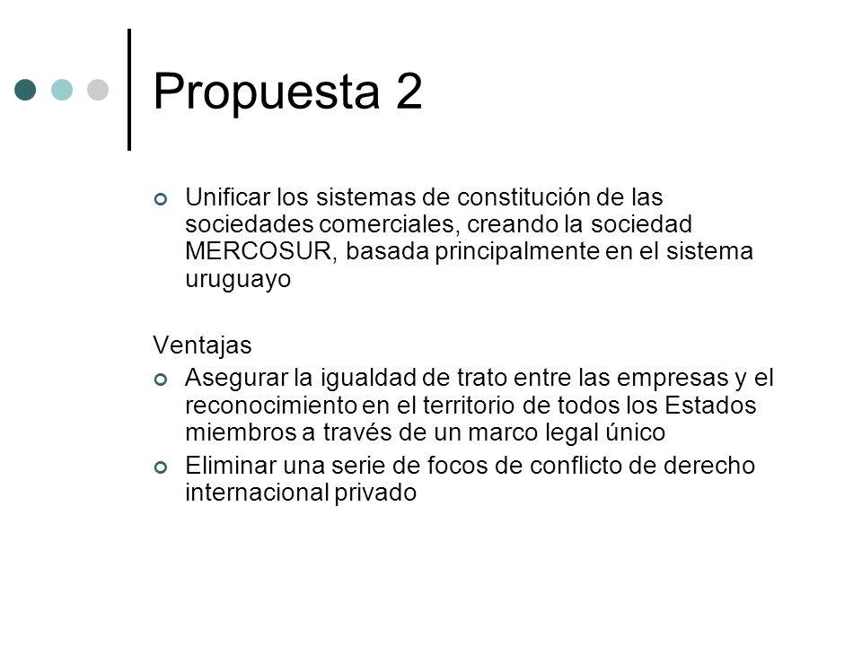Propuesta 2 Unificar los sistemas de constitución de las sociedades comerciales, creando la sociedad MERCOSUR, basada principalmente en el sistema uruguayo Ventajas Asegurar la igualdad de trato entre las empresas y el reconocimiento en el territorio de todos los Estados miembros a través de un marco legal único Eliminar una serie de focos de conflicto de derecho internacional privado