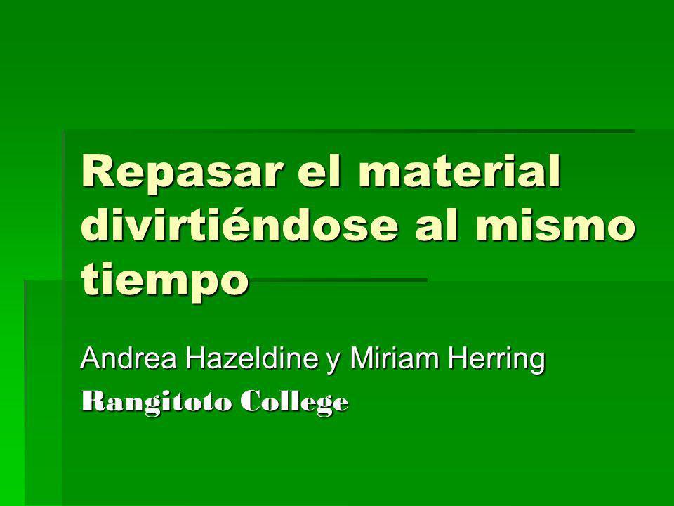 Repasar el material divirtiéndose al mismo tiempo Andrea Hazeldine y Miriam Herring Rangitoto College