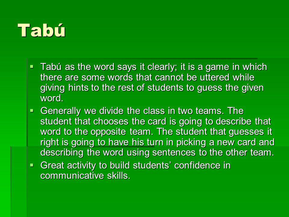 Tabú Tabú as the word says it clearly; it is a game in which there are some words that cannot be uttered while giving hints to the rest of students to