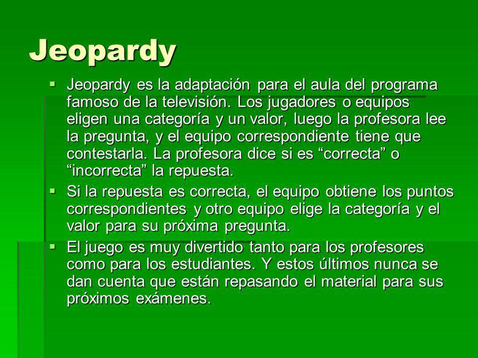 Jeopardy Jeopardy es la adaptación para el aula del programa famoso de la televisión. Los jugadores o equipos eligen una categoría y un valor, luego l