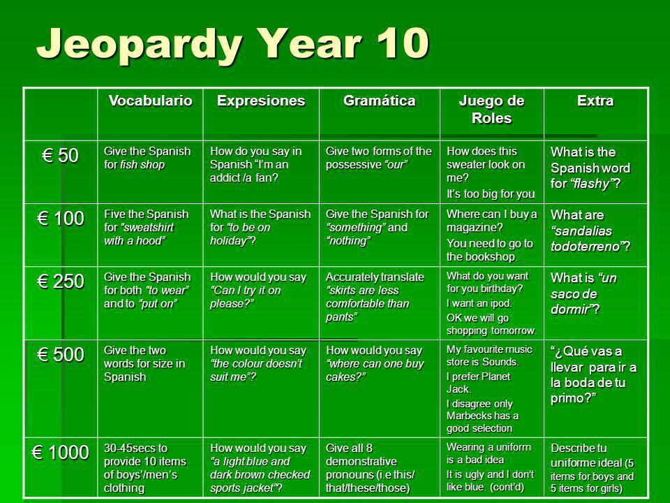 Jeopardy Year 10 VocabularioExpresionesGramática Juego de Roles Extra 50 50 Give the Spanish for fish shop How do you say in Spanish Im an addict /a fan.