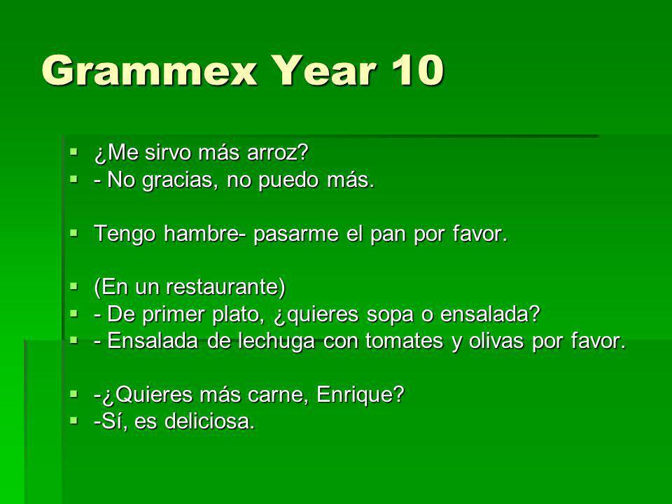Grammex Year 10 ¿Me sirvo más arroz? ¿Me sirvo más arroz? - No gracias, no puedo más. - No gracias, no puedo más. Tengo hambre- pasarme el pan por fav