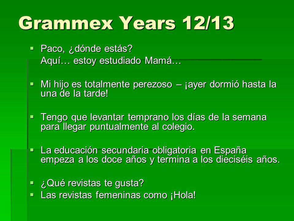 Grammex Years 12/13 Paco, ¿dónde estás? Paco, ¿dónde estás? Aquí… estoy estudiado Mamá… Mi hijo es totalmente perezoso – ¡ayer dormió hasta la una de