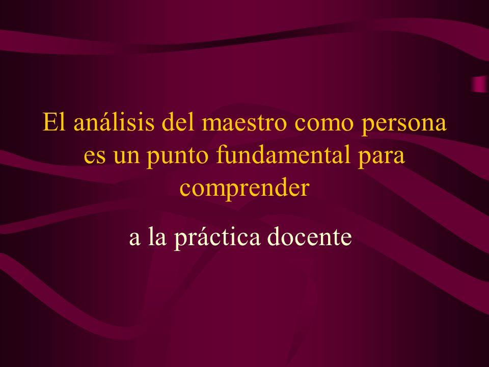 El análisis del maestro como persona es un punto fundamental para comprender a la práctica docente
